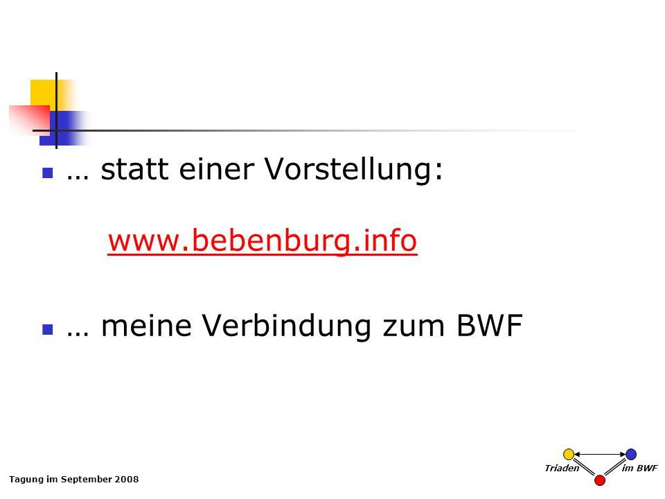Tagung im September 2008 Triaden im BWF … statt einer Vorstellung: www.bebenburg.infowww.bebenburg.info … meine Verbindung zum BWF