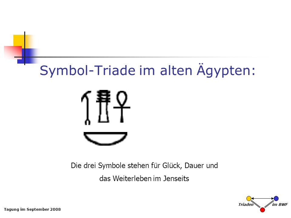 Tagung im September 2008 Triaden im BWF Symbol-Triade im alten Ägypten: Die drei Symbole stehen für Glück, Dauer und das Weiterleben im Jenseits