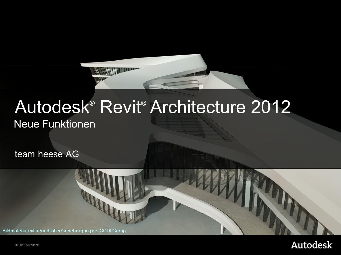 © 2011 Autodesk team heese AG Autodesk ® Revit ® Architecture 2012 Neue Funktionen Bildmaterial mit freundlicher Genehmigung der CCDI Group