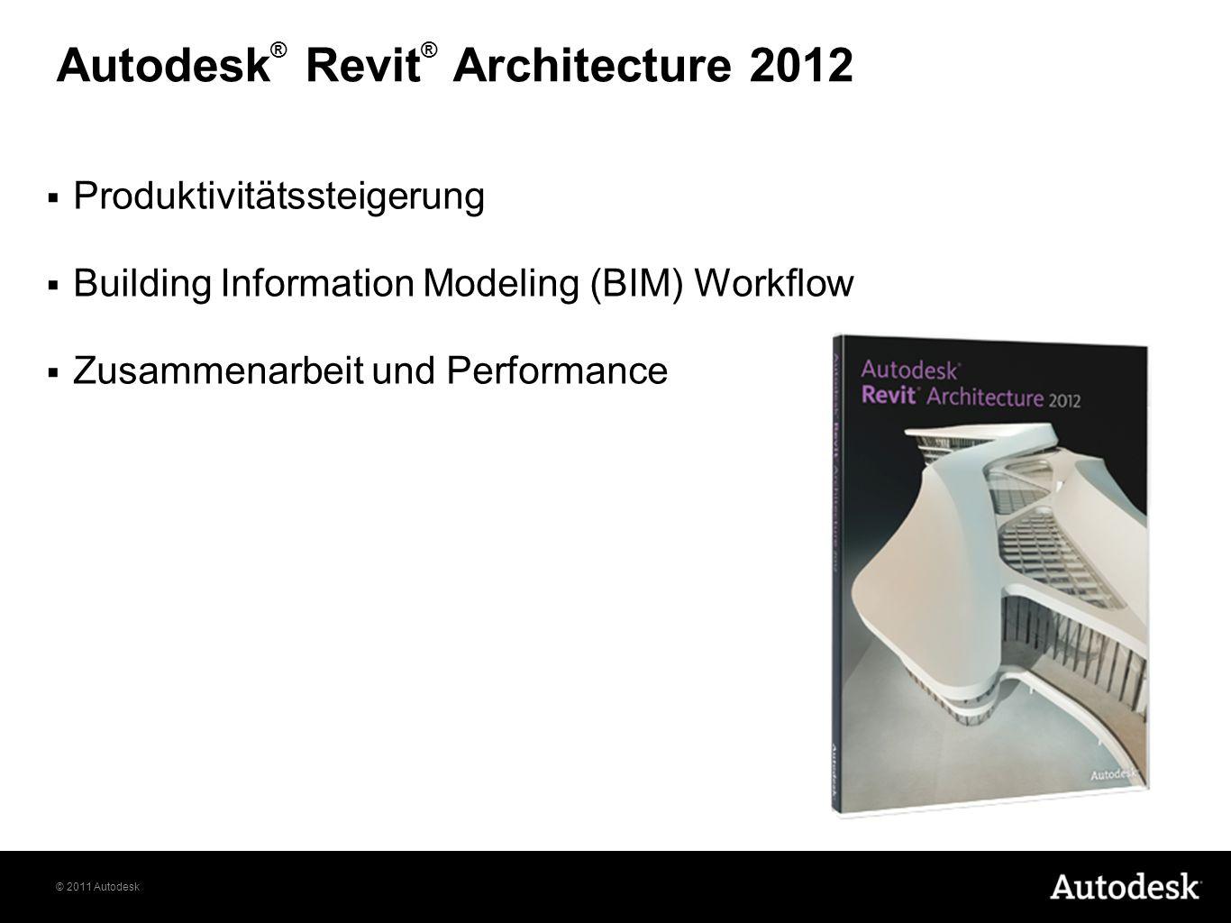 © 2011 Autodesk Autodesk ® Revit ® Architecture 2012 Produktivitätssteigerung Building Information Modeling (BIM) Workflow Zusammenarbeit und Performa