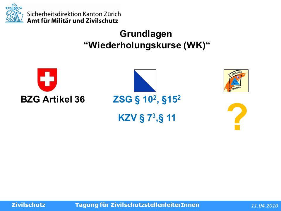 11.04.2010 Tagung für ZivilschutzstellenleiterInnen Grundlagen Wiederholungskurse (WK) BZG Artikel 36ZSG § 10 2, §15 2 .