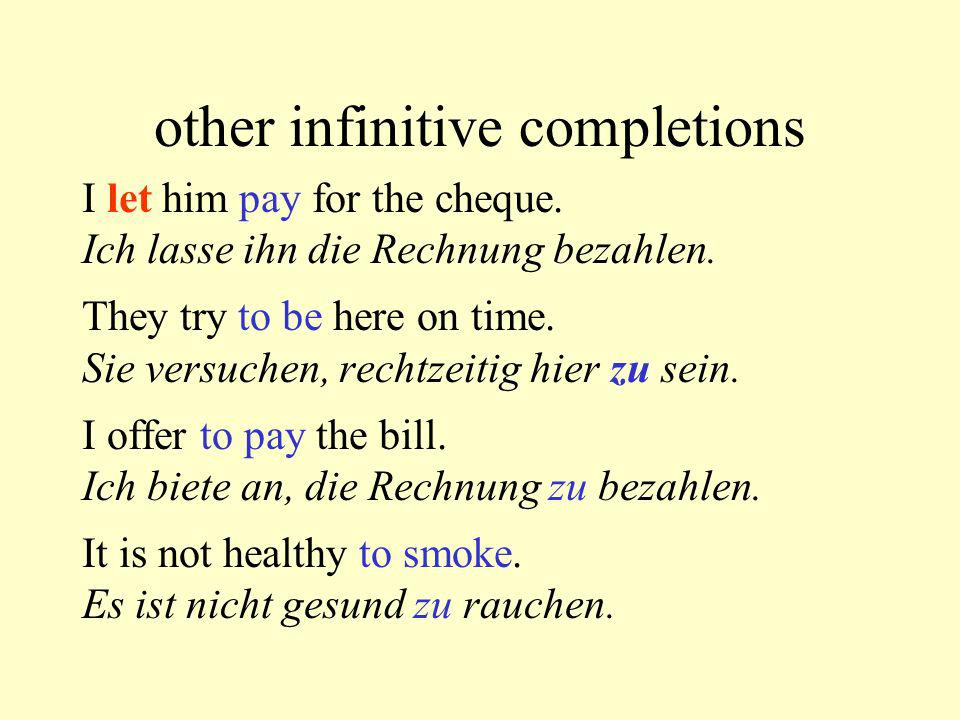 other infinitive completions I let him pay for the cheque. Ich lasse ihn die Rechnung bezahlen. They try to be here on time. Sie versuchen, rechtzeiti