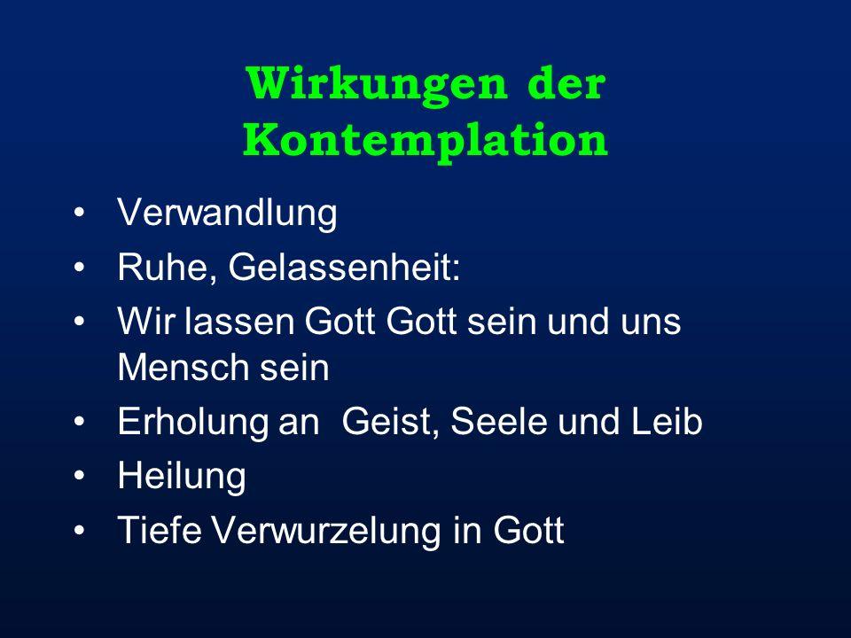 Wirkungen der Kontemplation Verwandlung Ruhe, Gelassenheit: Wir lassen Gott Gott sein und uns Mensch sein Erholung an Geist, Seele und Leib Heilung Ti