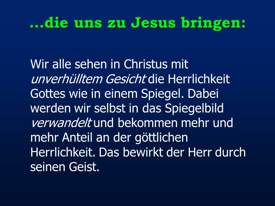 …die uns zu Jesus bringen: Wir alle sehen in Christus mit unverhülltem Gesicht die Herrlichkeit Gottes wie in einem Spiegel. Dabei werden wir selbst i