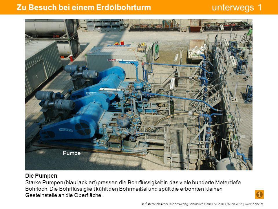 © Österreichischer Bundesverlag Schulbuch GmbH & Co KG, Wien 2011 | www.oebv.at unterwegs 1 Zu Besuch bei einem Erdölbohrturm Die Pumpen Starke Pumpen (blau lackiert) pressen die Bohrflüssigkeit in das viele hunderte Meter tiefe Bohrloch.
