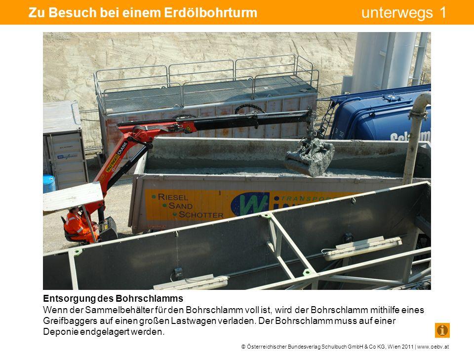 © Österreichischer Bundesverlag Schulbuch GmbH & Co KG, Wien 2011 | www.oebv.at unterwegs 1 Zu Besuch bei einem Erdölbohrturm Entsorgung des Bohrschlamms Wenn der Sammelbehälter für den Bohrschlamm voll ist, wird der Bohrschlamm mithilfe eines Greifbaggers auf einen großen Lastwagen verladen.