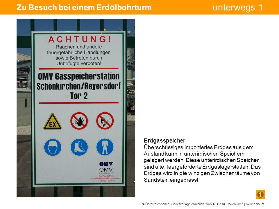 © Österreichischer Bundesverlag Schulbuch GmbH & Co KG, Wien 2011 | www.oebv.at unterwegs 1 Zu Besuch bei einem Erdölbohrturm Erdgasspeicher Überschüssiges importiertes Erdgas aus dem Ausland kann in unterirdischen Speichern gelagert werden.