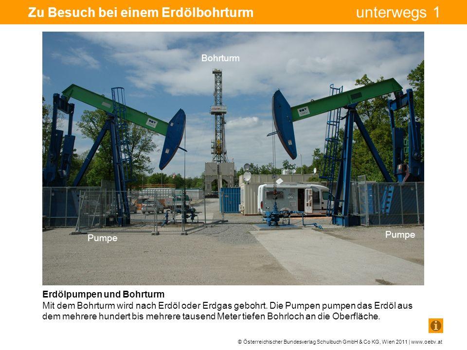 © Österreichischer Bundesverlag Schulbuch GmbH & Co KG, Wien 2011 | www.oebv.at unterwegs 1 Zu Besuch bei einem Erdölbohrturm Erdölpumpen und Bohrturm Mit dem Bohrturm wird nach Erdöl oder Erdgas gebohrt.
