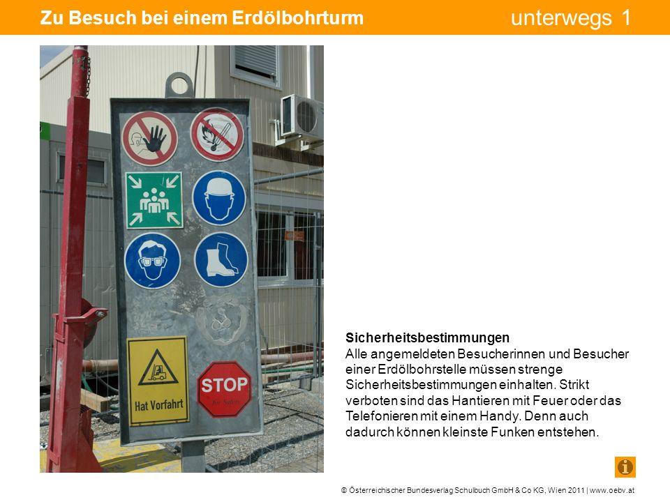 © Österreichischer Bundesverlag Schulbuch GmbH & Co KG, Wien 2011 | www.oebv.at unterwegs 1 Zu Besuch bei einem Erdölbohrturm Sicherheitsbestimmungen Alle angemeldeten Besucherinnen und Besucher einer Erdölbohrstelle müssen strenge Sicherheitsbestimmungen einhalten.