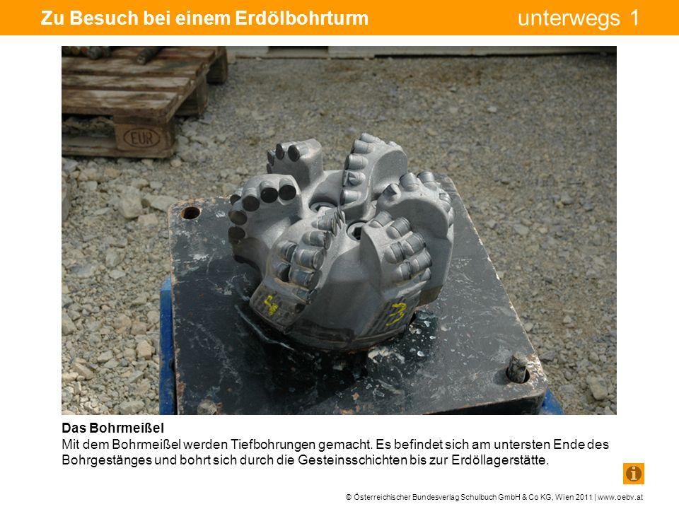© Österreichischer Bundesverlag Schulbuch GmbH & Co KG, Wien 2011 | www.oebv.at unterwegs 1 Zu Besuch bei einem Erdölbohrturm Das Bohrmeißel Mit dem Bohrmeißel werden Tiefbohrungen gemacht.