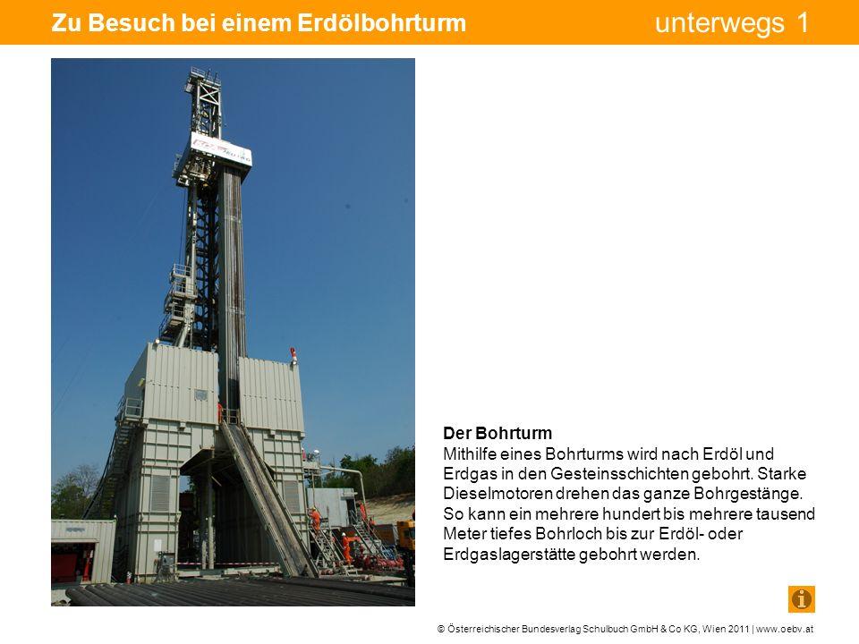 © Österreichischer Bundesverlag Schulbuch GmbH & Co KG, Wien 2011 | www.oebv.at unterwegs 1 Zu Besuch bei einem Erdölbohrturm Der Bohrturm Mithilfe eines Bohrturms wird nach Erdöl und Erdgas in den Gesteinsschichten gebohrt.