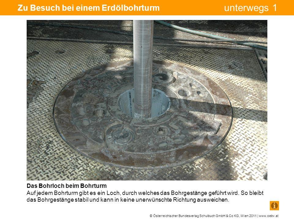 © Österreichischer Bundesverlag Schulbuch GmbH & Co KG, Wien 2011 | www.oebv.at unterwegs 1 Zu Besuch bei einem Erdölbohrturm Das Bohrloch beim Bohrturm Auf jedem Bohrturm gibt es ein Loch, durch welches das Bohrgestänge geführt wird.