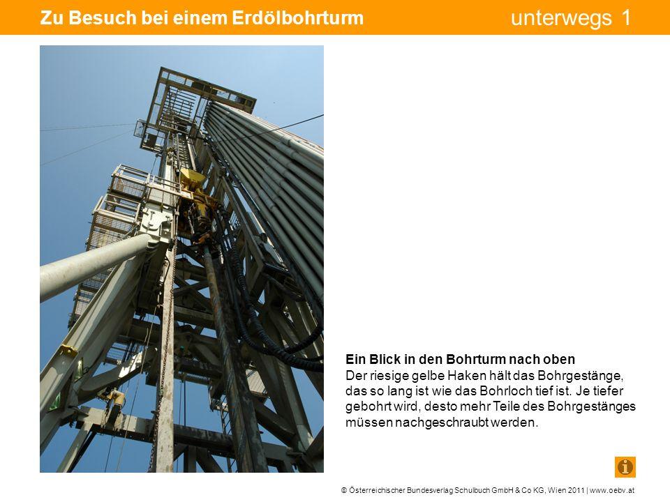 © Österreichischer Bundesverlag Schulbuch GmbH & Co KG, Wien 2011 | www.oebv.at unterwegs 1 Zu Besuch bei einem Erdölbohrturm Ein Blick in den Bohrturm nach oben Der riesige gelbe Haken hält das Bohrgestänge, das so lang ist wie das Bohrloch tief ist.