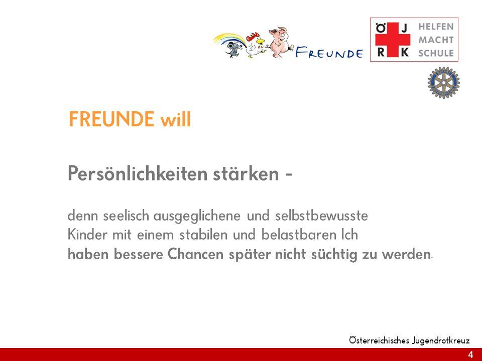 4 Österreichisches Jugendrotkreuz 4 FREUNDE will Persönlichkeiten stärken - denn seelisch ausgeglichene und selbstbewusste Kinder mit einem stabilen und belastbaren Ich haben bessere Chancen später nicht süchtig zu werden.