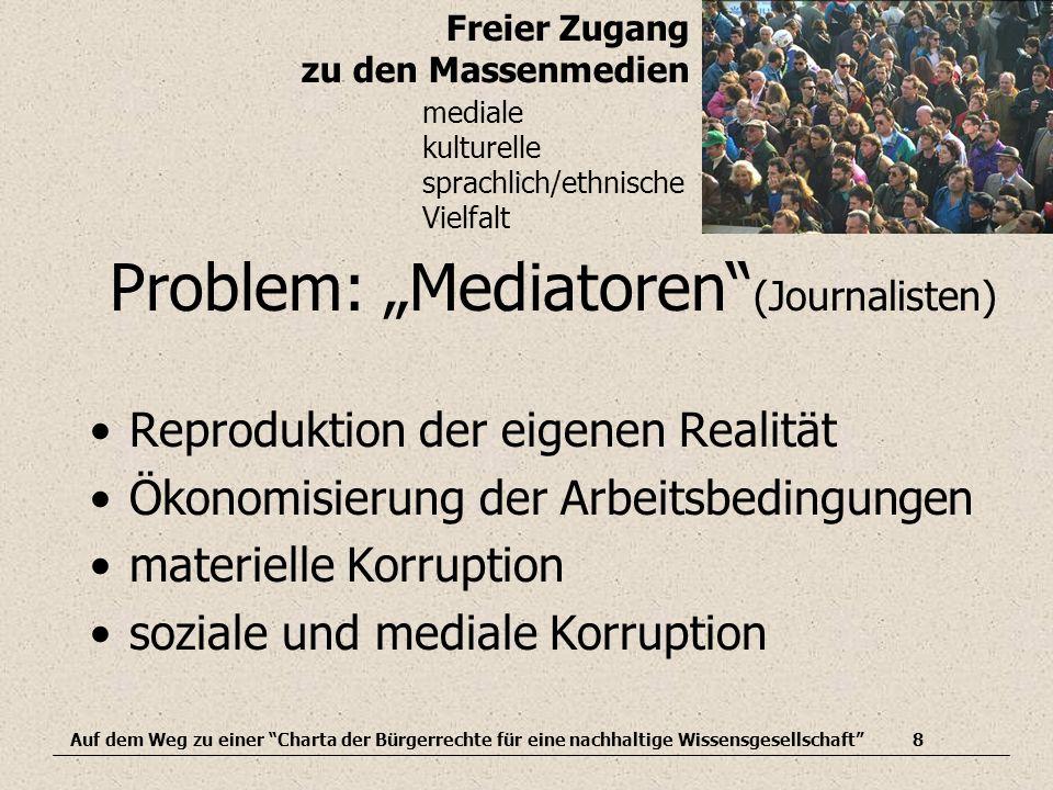 Freier Zugang zu den Massenmedien Auf dem Weg zu einer Charta der Bürgerrechte für eine nachhaltige Wissensgesellschaft8 mediale kulturelle sprachlich/ethnische Vielfalt Problem: Mediatoren (Journalisten) Reproduktion der eigenen Realität Ökonomisierung der Arbeitsbedingungen materielle Korruption soziale und mediale Korruption