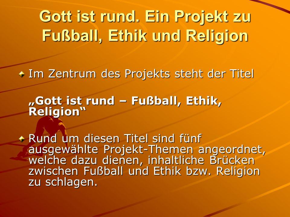 Gott ist rund. Ein Projekt zu Fußball, Ethik und Religion Im Zentrum des Projekts steht der Titel Gott ist rund – Fußball, Ethik, Religion Rund um die