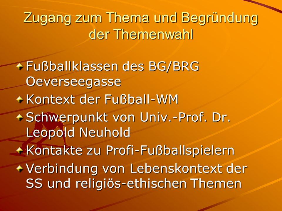 Zugang zum Thema und Begründung der Themenwahl Fußballklassen des BG/BRG Oeverseegasse Kontext der Fußball-WM Schwerpunkt von Univ.-Prof. Dr. Leopold