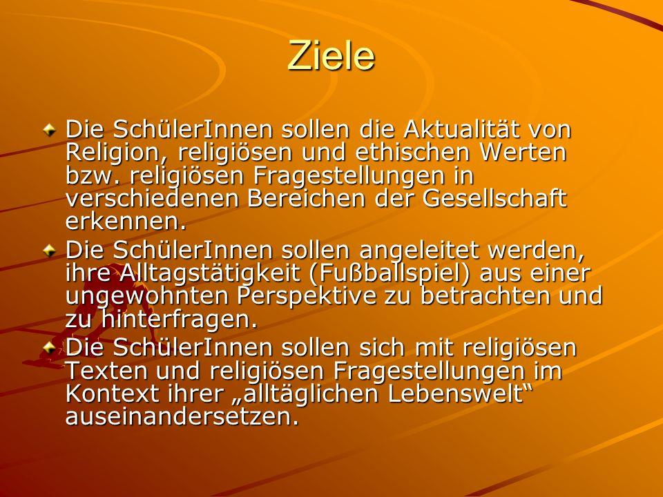 Ziele Die SchülerInnen sollen die Aktualität von Religion, religiösen und ethischen Werten bzw. religiösen Fragestellungen in verschiedenen Bereichen