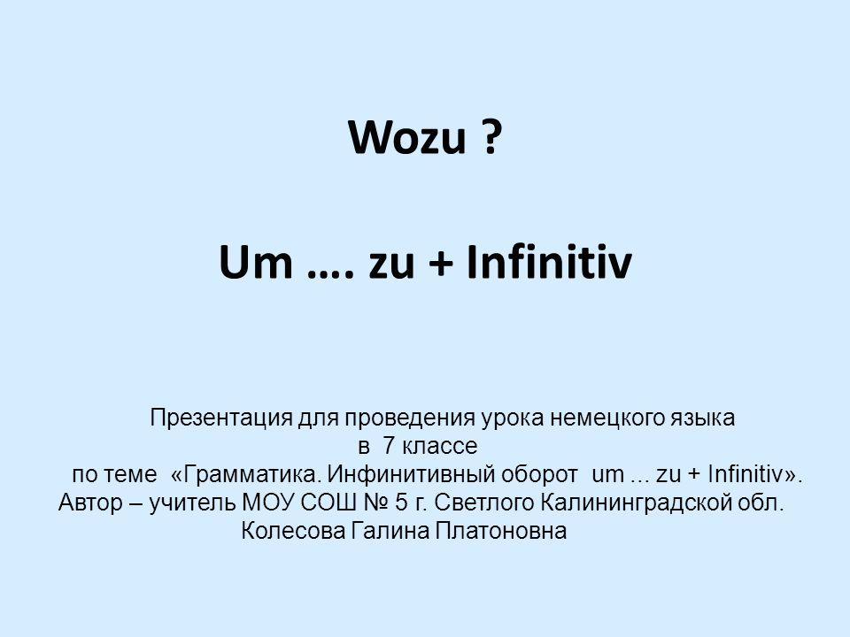 Wozu ? Um …. zu + Infinitiv Презентация для проведения урока немецкого языка в 7 классе по теме «Грамматика. Инфинитивный оборот um... zu + Infinitiv»