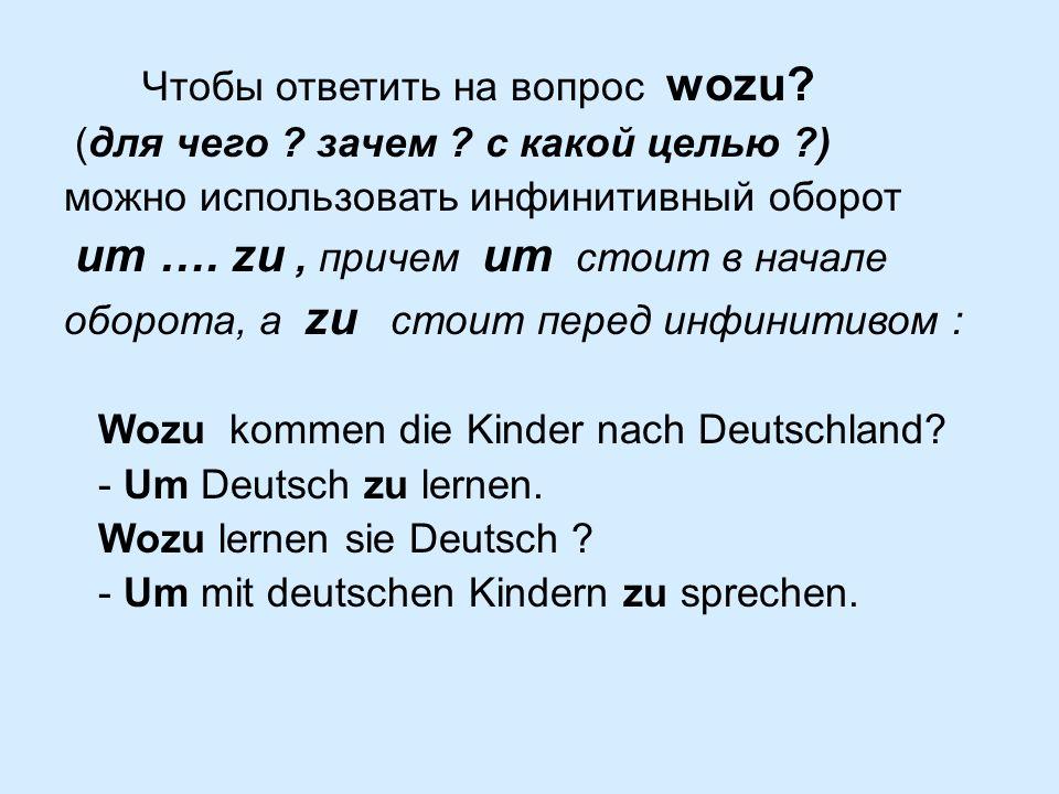 Чтобы ответить на вопрос wozu? (для чего ? зачем ? с какой целью ?) можно использовать инфинитивный оборот um …. zu, причем um стоит в начале оборота,