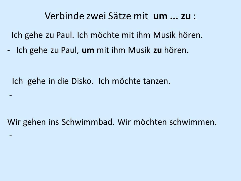 Verbinde zwei Sätze mit um... zu : Ich gehe zu Paul. Ich möchte mit ihm Musik hören. -Ich gehe zu Paul, um mit ihm Musik zu hören. Ich gehe in die Dis