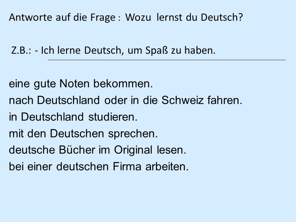 Antworte auf die Frage : Wozu lernst du Deutsch? Z.B.: - Ich lerne Deutsch, um Spaß zu haben. eine gute Noten bekommen. nach Deutschland oder in die S