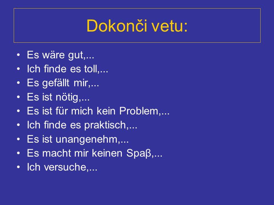 Dokonči vetu: Es wäre gut,... Ich finde es toll,... Es gefällt mir,... Es ist nötig,... Es ist für mich kein Problem,... Ich finde es praktisch,... Es