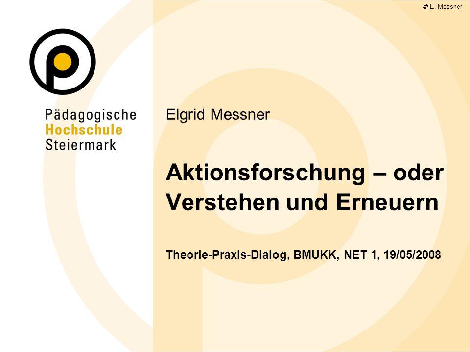 Elgrid Messner Aktionsforschung – oder Verstehen und Erneuern Theorie-Praxis-Dialog, BMUKK, NET 1, 19/05/2008 E. Messner