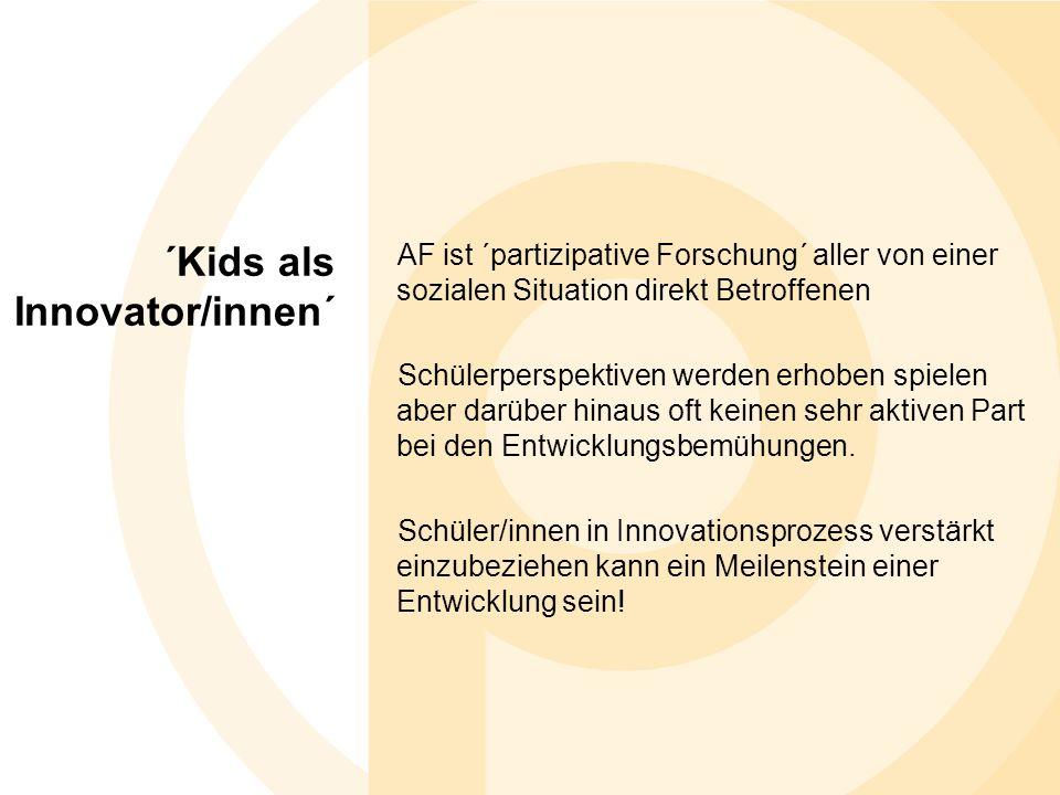 ´Kids als Innovator/innen´ AF ist ´partizipative Forschung´ aller von einer sozialen Situation direkt Betroffenen Schülerperspektiven werden erhoben spielen aber darüber hinaus oft keinen sehr aktiven Part bei den Entwicklungsbemühungen.