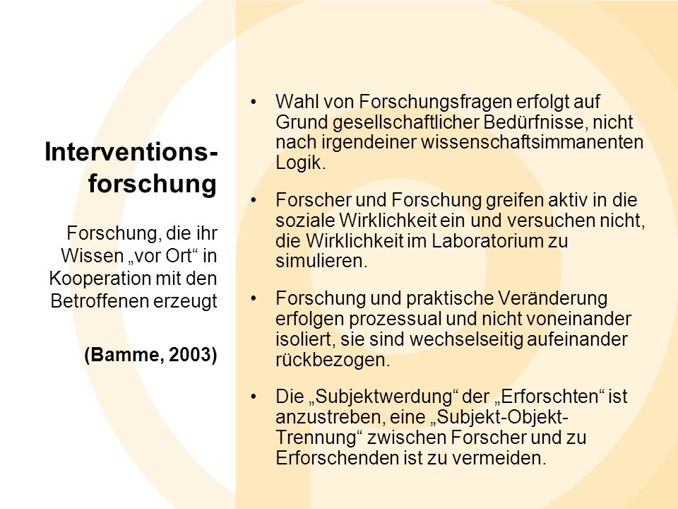 Interventions- forschung Forschung, die ihr Wissen vor Ort in Kooperation mit den Betroffenen erzeugt (Bamme, 2003) Wahl von Forschungsfragen erfolgt auf Grund gesellschaftlicher Bedürfnisse, nicht nach irgendeiner wissenschaftsimmanenten Logik.