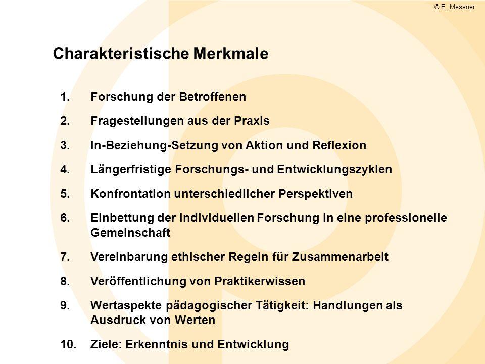 Charakteristische Merkmale © E. Messner 1.Forschung der Betroffenen 2.Fragestellungen aus der Praxis 3.In-Beziehung-Setzung von Aktion und Reflexion 4