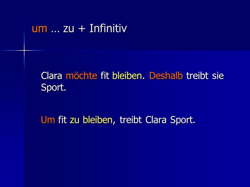 um … zu + Infinitiv Clara möchte fit bleiben.Deshalb treibt sie Sport.