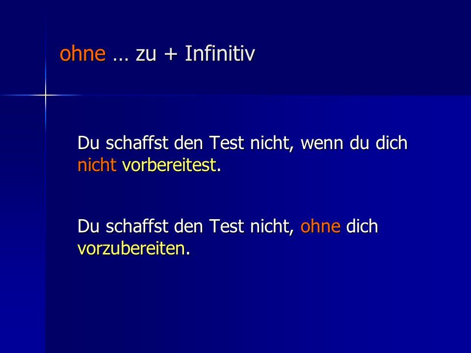 ohne … zu + Infinitiv Du schaffst den Test nicht, wenn du dich nicht vorbereitest.