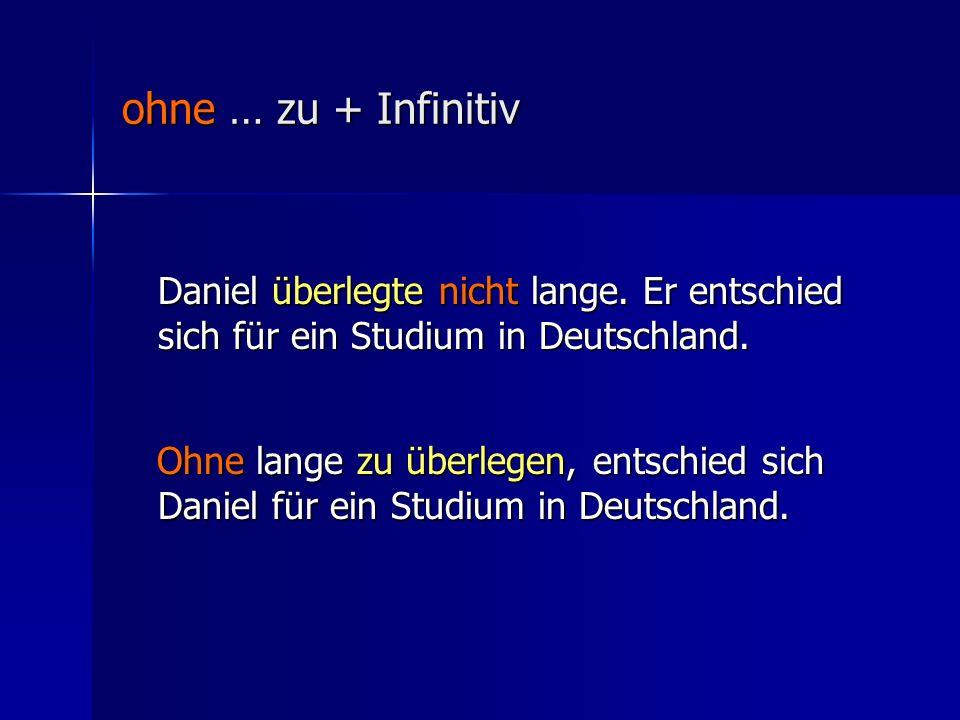 ohne … zu + Infinitiv Daniel überlegte nicht lange.