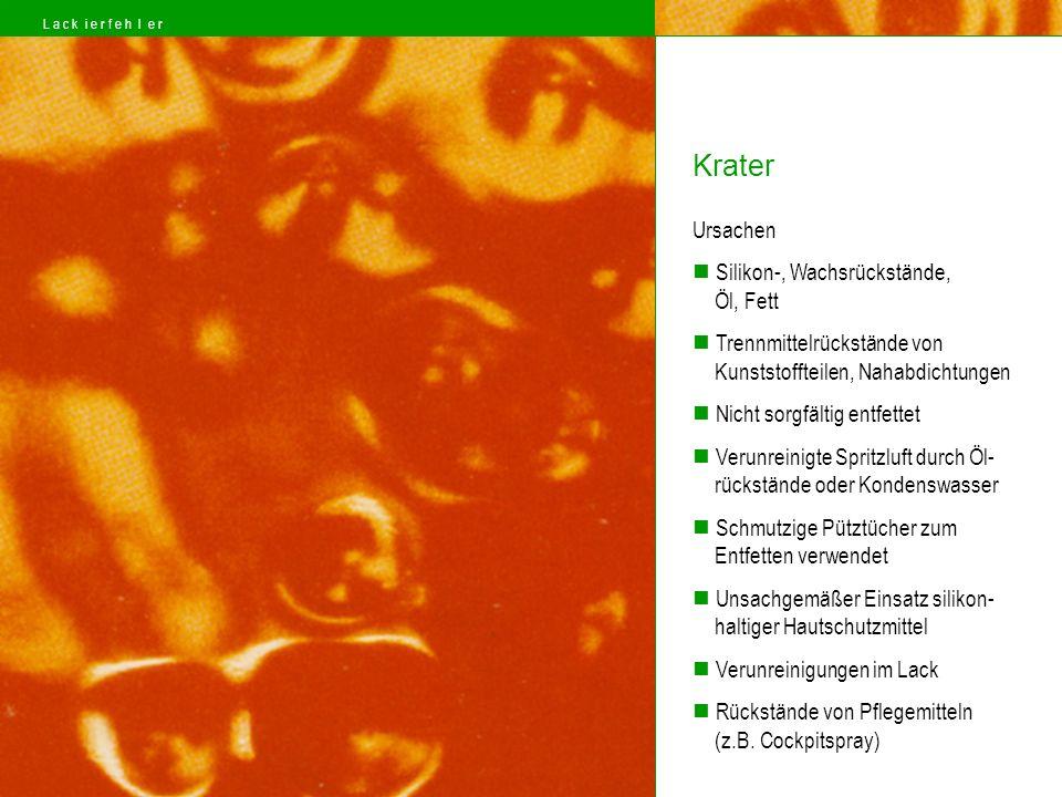 Ursachen Silikon-, Wachsrückstände, Öl, Fett Trennmittelrückstände von Kunststoffteilen, Nahabdichtungen Nicht sorgfältig entfettet Verunreinigte Spritzluft durch Öl- rückstände oder Kondenswasser Schmutzige Pütztücher zum Entfetten verwendet Unsachgemäßer Einsatz silikon- haltiger Hautschutzmittel Verunreinigungen im Lack Rückstände von Pflegemitteln (z.B.