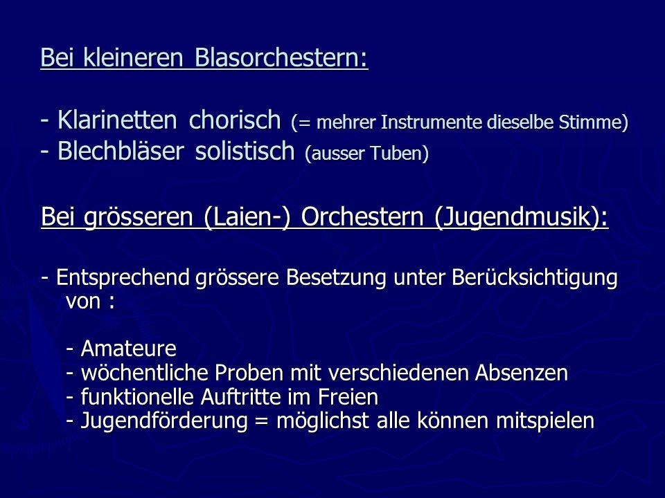 Bei kleineren Blasorchestern: - Klarinetten chorisch (= mehrer Instrumente dieselbe Stimme) - Blechbläser solistisch (ausser Tuben) Bei grösseren (Laien-) Orchestern (Jugendmusik): - Entsprechend grössere Besetzung unter Berücksichtigung von : - Amateure - wöchentliche Proben mit verschiedenen Absenzen - funktionelle Auftritte im Freien - Jugendförderung = möglichst alle können mitspielen