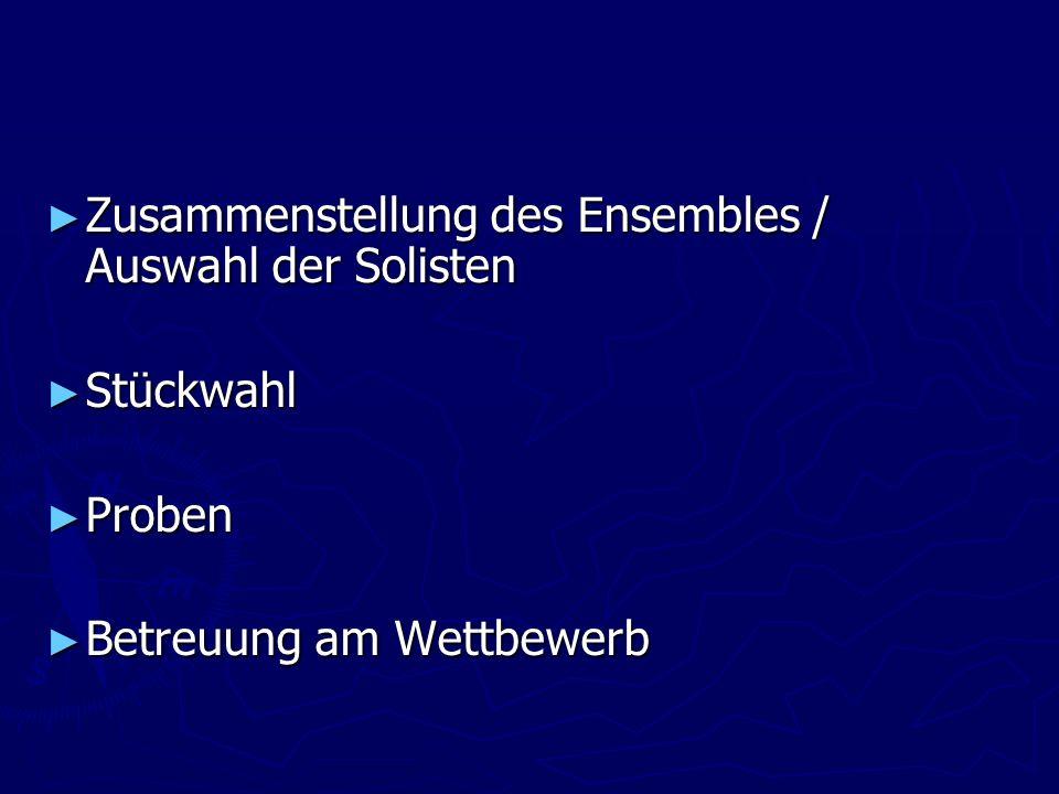 Zusammenstellung des Ensembles / Auswahl der Solisten Zusammenstellung des Ensembles / Auswahl der Solisten Stückwahl Stückwahl Proben Proben Betreuung am Wettbewerb Betreuung am Wettbewerb