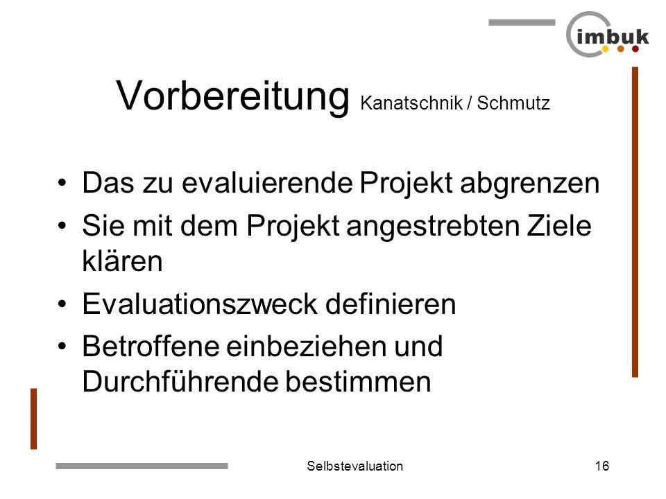 Selbstevaluation16 Vorbereitung Kanatschnik / Schmutz Das zu evaluierende Projekt abgrenzen Sie mit dem Projekt angestrebten Ziele klären Evaluationsz