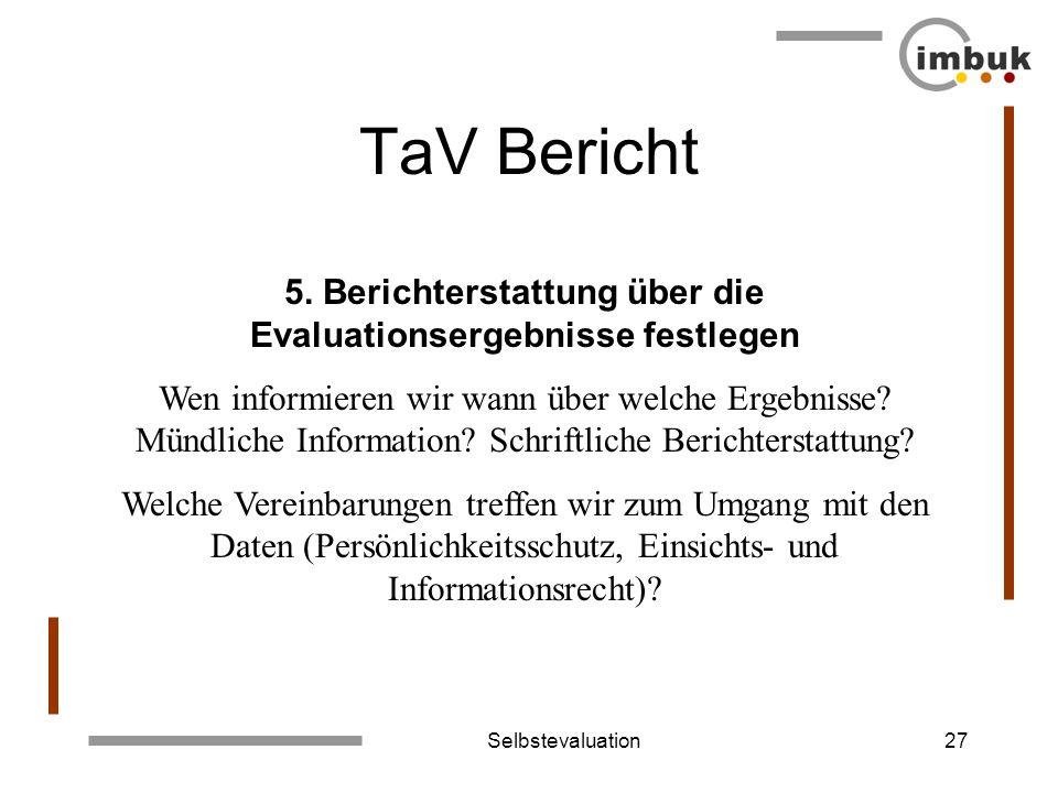 Selbstevaluation27 TaV Bericht 5. Berichterstattung über die Evaluationsergebnisse festlegen Wen informieren wir wann über welche Ergebnisse? Mündlich