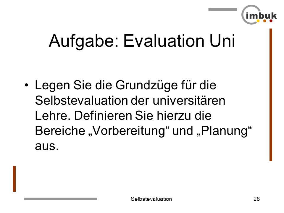 Selbstevaluation28 Aufgabe: Evaluation Uni Legen Sie die Grundzüge für die Selbstevaluation der universitären Lehre. Definieren Sie hierzu die Bereich