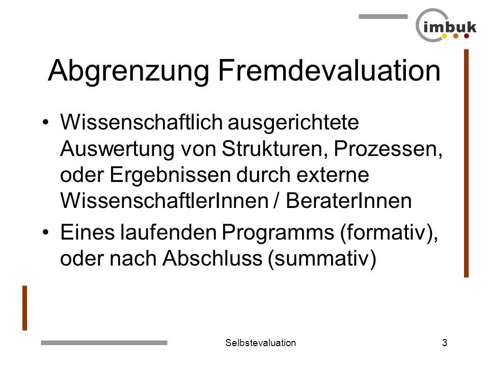 Selbstevaluation3 Abgrenzung Fremdevaluation Wissenschaftlich ausgerichtete Auswertung von Strukturen, Prozessen, oder Ergebnissen durch externe Wisse