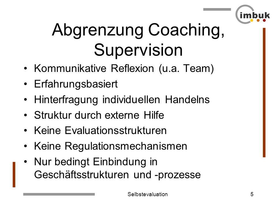 Selbstevaluation5 Abgrenzung Coaching, Supervision Kommunikative Reflexion (u.a. Team) Erfahrungsbasiert Hinterfragung individuellen Handelns Struktur