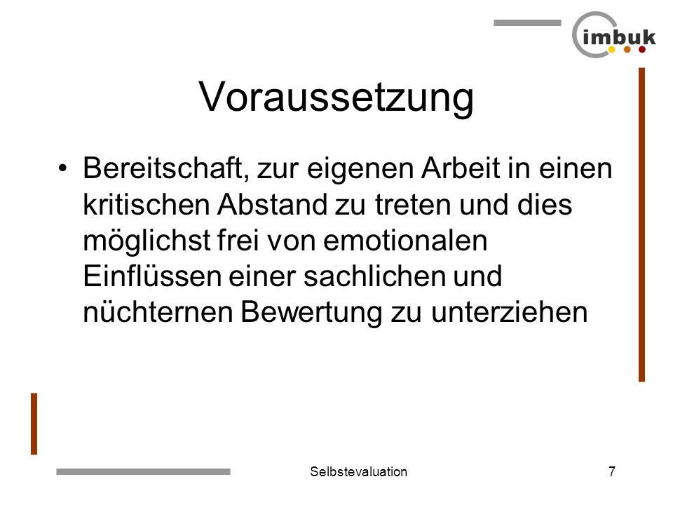 Selbstevaluation7 Voraussetzung Bereitschaft, zur eigenen Arbeit in einen kritischen Abstand zu treten und dies möglichst frei von emotionalen Einflüs