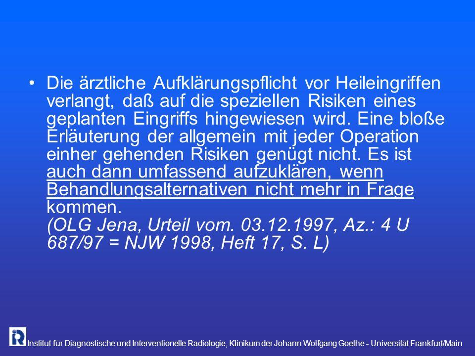 Institut für Diagnostische und Interventionelle Radiologie, Klinikum der Johann Wolfgang Goethe - Universität Frankfurt/Main Umfang Bei nachträglichen, nicht datierten und nicht erneut unterschriebenen Abänderungen verliert das Einwilligungsdokument seine Beweiskraft als Privaturkunde Unterlassene Eintragungen eines Risikos in das Formular bedeutet nicht automatisch nicht ordnungsgemäße Aufklärung.