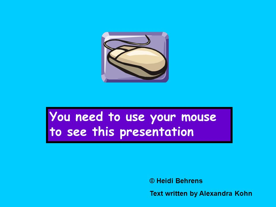 You need to use your mouse to see this presentation © Heidi Behrens Text written by Alexandra Kohn