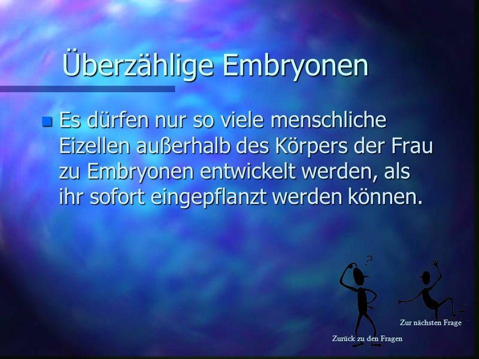 Zurück zu den Fragen Zur nächsten Frage Überzählige Embryonen n Es dürfen nur so viele menschliche Eizellen außerhalb des Körpers der Frau zu Embryone