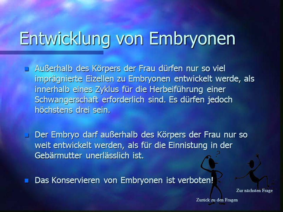 Zurück zu den Fragen Zur nächsten Frage Entwicklung von Embryonen n Außerhalb des Körpers der Frau dürfen nur so viel imprägnierte Eizellen zu Embryon