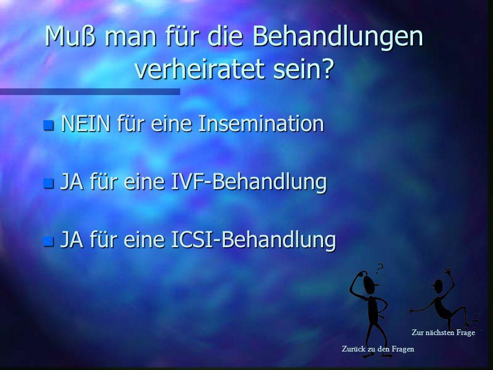 Zurück zu den Fragen Zur nächsten Frage Muß man für die Behandlungen verheiratet sein? n NEIN für eine Insemination n JA für eine IVF-Behandlung n JA