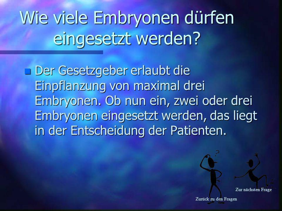 Zurück zu den Fragen Zur nächsten Frage Wie viele Embryonen dürfen eingesetzt werden? n Der Gesetzgeber erlaubt die Einpflanzung von maximal drei Embr