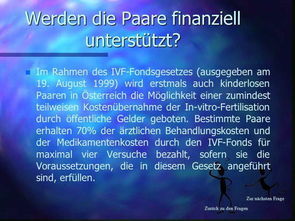 Zurück zu den Fragen Zur nächsten Frage Werden die Paare finanziell unterstützt? n n Im Rahmen des IVF-Fondsgesetzes (ausgegeben am 19. August 1999) w